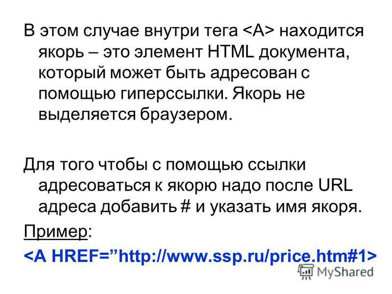 В этом случае внутри тега находится якорь – это элемент HTML документа, который может быть адресован с помощью гиперссылки. Якорь не выделяется браузером. Для того чтобы с помощью ссылки адресоваться к якорю надо после URL адреса добавить # и указать