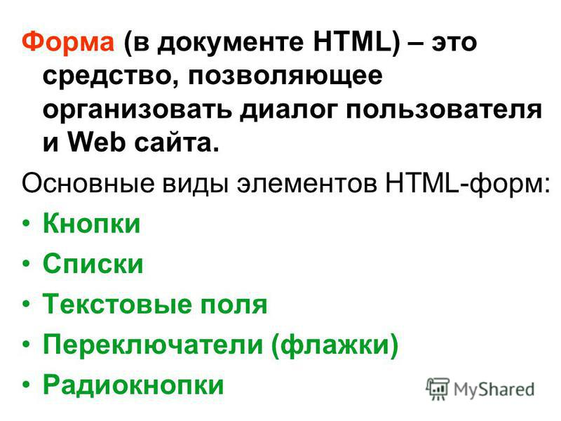 Форма (в документе HTML) – это средство, позволяющее организовать диалог пользователя и Web сайта. Основные виды элементов HTML-форм: Кнопки Списки Текстовые поля Переключатели (флажки) Радиокнопки