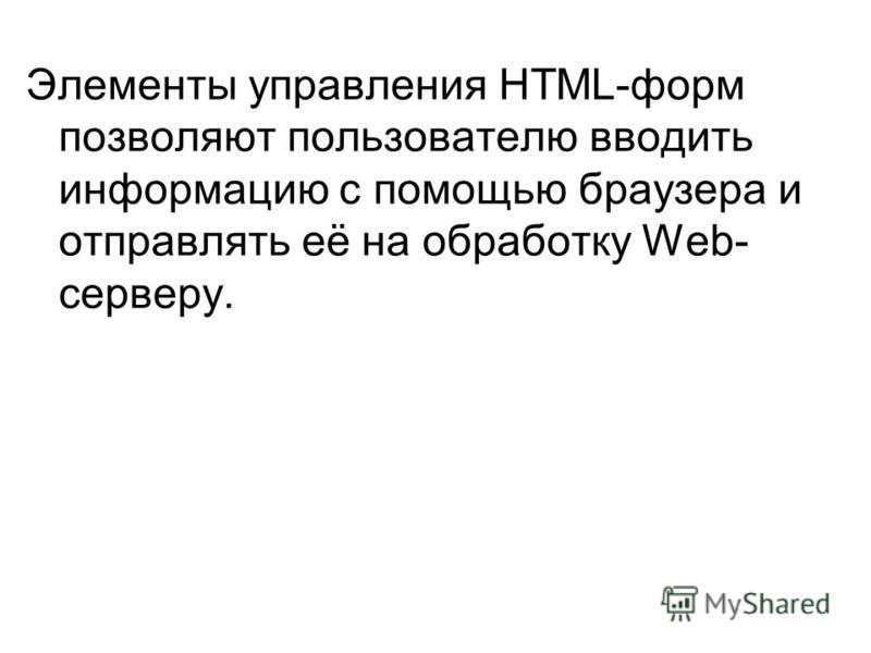 Элементы управления HTML-форм позволяют пользователю вводить информацию с помощью браузера и отправлять её на обработку Web- серверу.