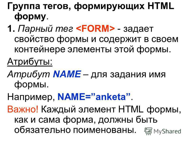 Группа тегов, формирующих HTML форму. 1. Парный тег - задает свойство формы и содержит в своем контейнере элементы этой формы. Атрибуты: Атрибут NAME – для задания имя формы. Например, NAME=anketa. Важно! Каждый элемент HTML формы, как и сама форма,