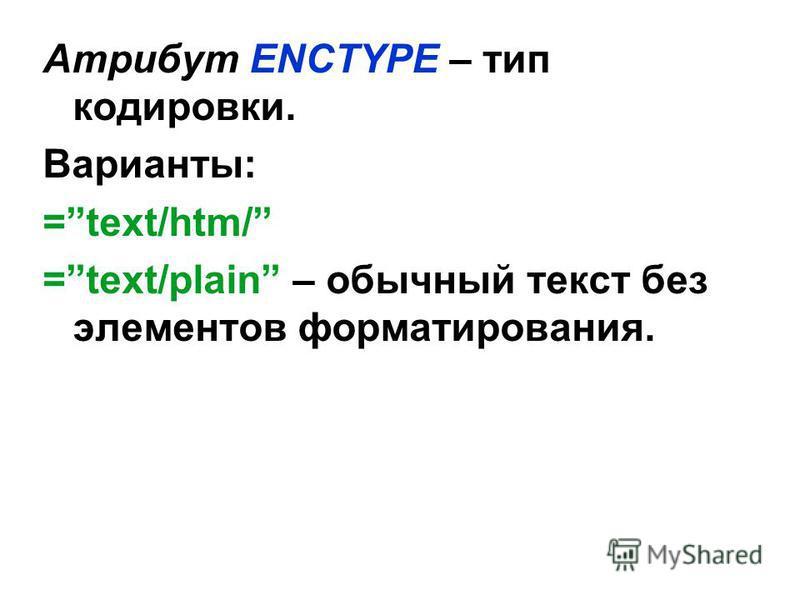 Атрибут ENCTYPE – тип кодировки. Варианты: =text/htm/ =text/plain – обычный текст без элементов форматирования.