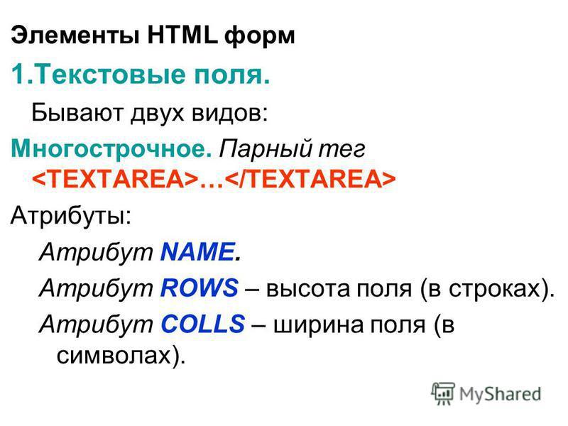 Элементы HTML форм 1. Текстовые поля. Бывают двух видов: Многострочное. Парный тег … Атрибуты: Атрибут NAME. Атрибут ROWS – высота поля (в строках). Атрибут COLLS – ширина поля (в символах).