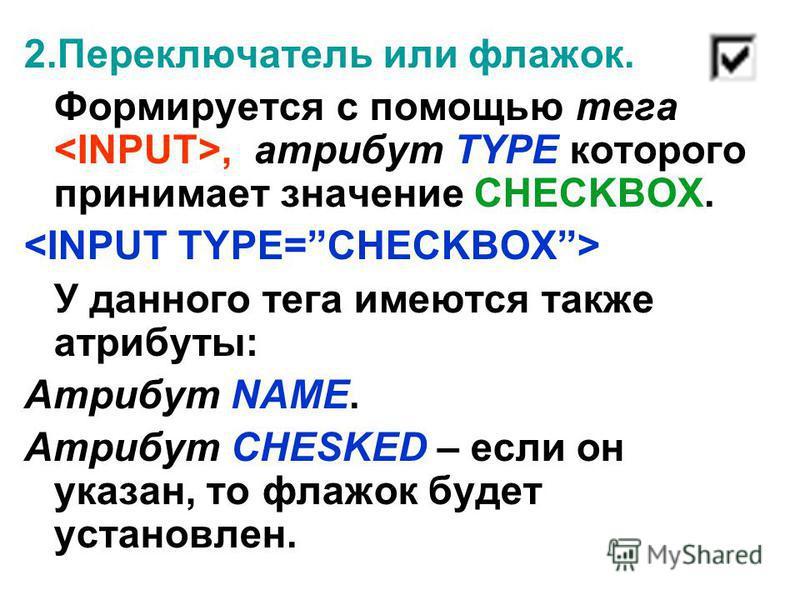 2. Переключатель или флажок. Формируется с помощью тега, атрибут TYPE которого принимает значение CHECKBOX. У данного тега имеются также атрибуты: Атрибут NAME. Атрибут CHESKED – если он указан, то флажок будет установлен.