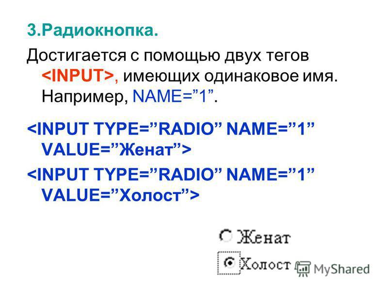 3.Радиокнопка. Достигается с помощью двух тегов, имеющих одинаковое имя. Например, NAME=1.