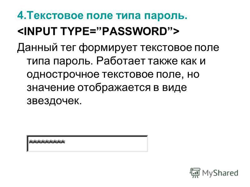 4. Текстовое поле типа пароль. Данный тег формирует текстовое поле типа пароль. Работает также как и однострочное текстовое поле, но значение отображается в виде звездочек.