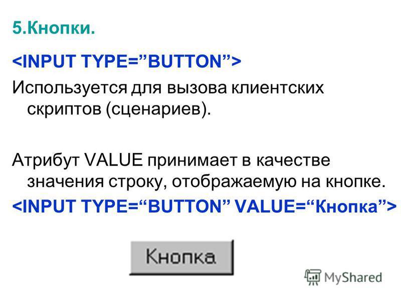 5.Кнопки. Используется для вызова клиентских скриптов (сценариев). Атрибут VALUE принимает в качестве значения строку, отображаемую на кнопке.