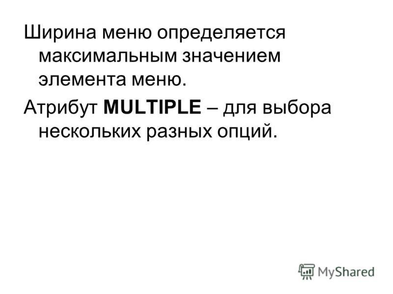 Ширина меню определяется максимальным значением элемента меню. Атрибут MULTIPLE – для выбора нескольких разных опций.