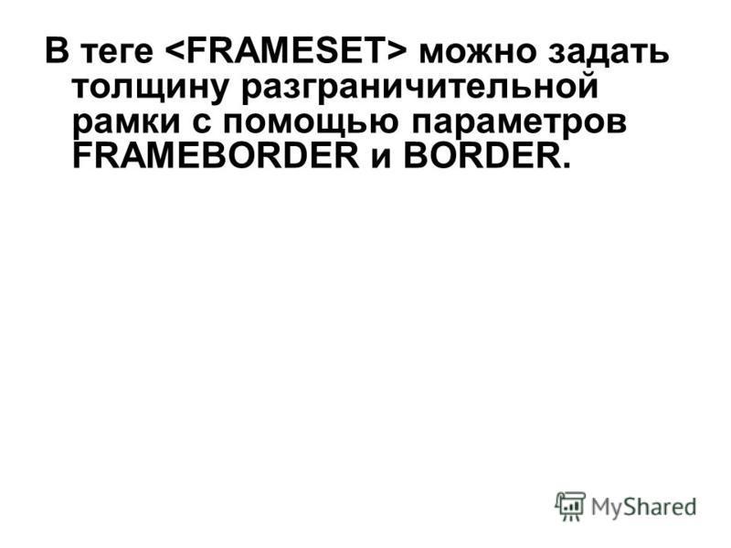 В теге можно задать толщину разграничительной рамки c помощью параметров FRAMEBORDER и BORDER.
