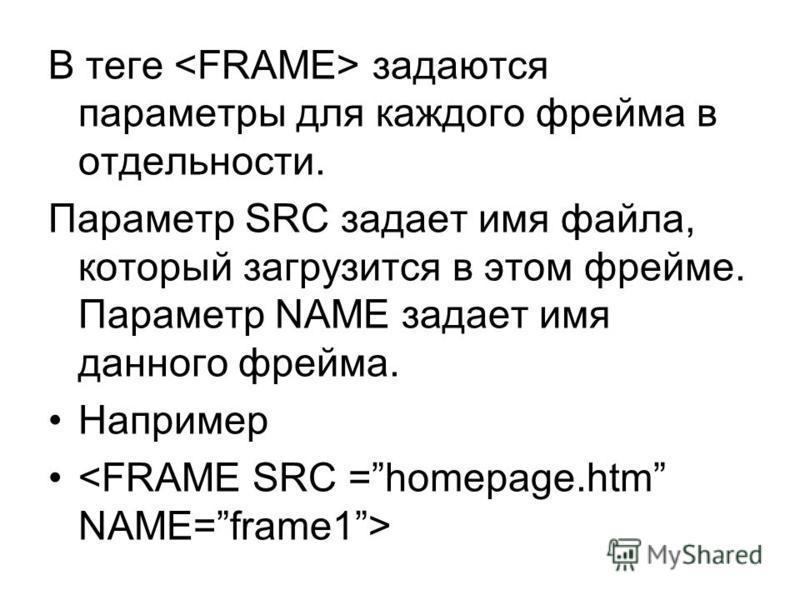 В теге задаются параметры для каждого фрейма в отдельности. Параметр SRC задает имя файла, который загрузится в этом фрейме. Параметр NAME задает имя данного фрейма. Например