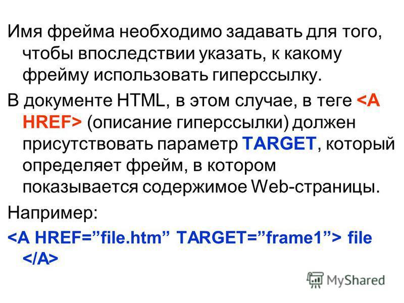 Имя фрейма необходимо задавать для того, чтобы впоследствии указать, к какому фрейму использовать гиперссылку. В документе HTML, в этом случае, в теге (описание гиперссылки) должен присутствовать параметр TARGET, который определяет фрейм, в котором п