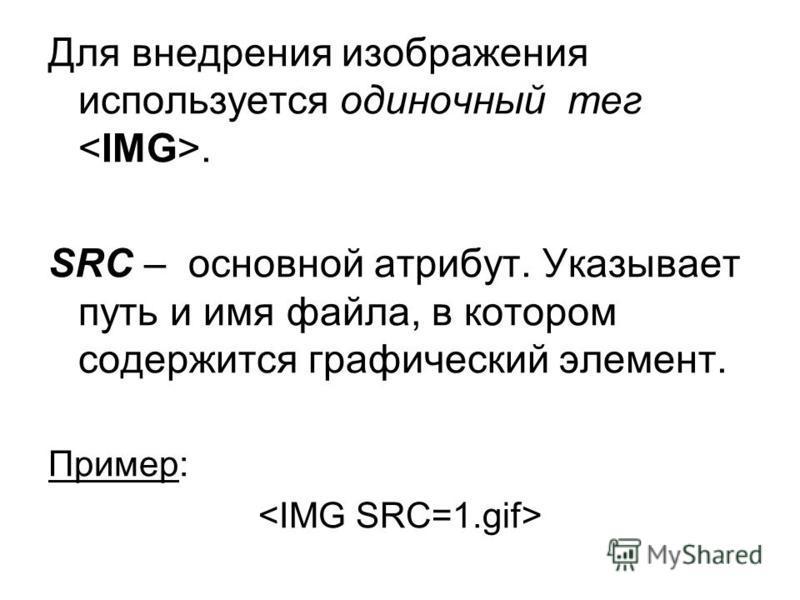 Для внедрения изображения используется одиночный тег. SRC – основной атрибут. Указывает путь и имя файла, в котором содержится графический элемент. Пример:
