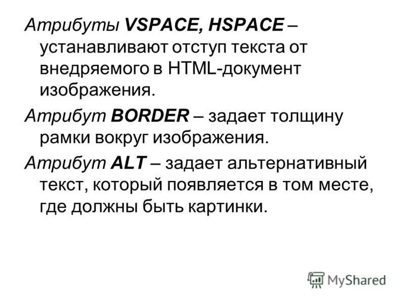 Атрибуты VSPACE, HSPACE – устанавливают отступ текста от внедряемого в HTML-документ изображения. Атрибут BORDER – задает толщину рамки вокруг изображения. Атрибут ALT – задает альтернативный текст, который появляется в том месте, где должны быть кар