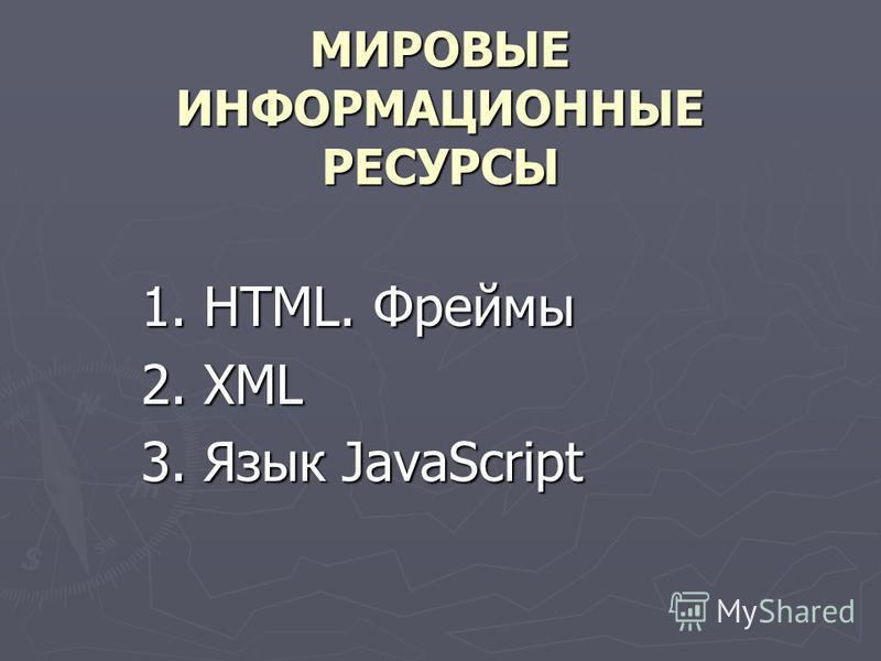 МИРОВЫЕ ИНФОРМАЦИОННЫЕ РЕСУРСЫ 1. HTML. Фреймы 2. XML 3. Язык JavaScript