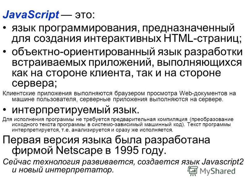 JavaScript это: язык программирования, предназначенный для создания интерактивных HTML-страниц; объектно-ориентированный язык разработки встраиваемых приложений, выполняющихся как на стороне клиента, так и на стороне сервера; Клиентские приложения вы