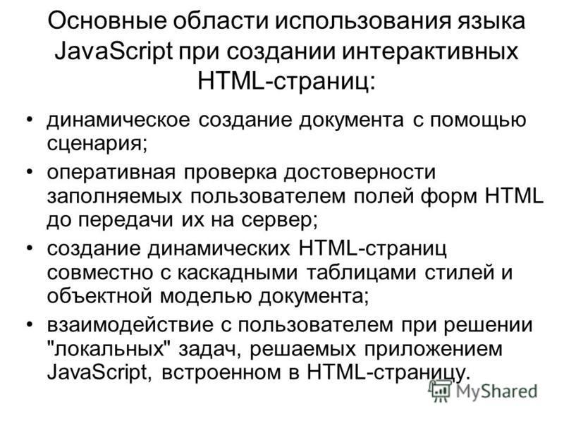 Основные области использования языка JavaScript при создании интерактивных HTML-страниц: динамическое создание документа с помощью сценария; оперативная проверка достоверности заполняемых пользователем полей форм HTML до передачи их на сервер; создан