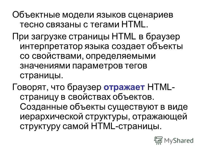 Объектные модели языков сценариев тесно связаны с тегами HTML. При загрузке страницы HTML в браузер интерпретатор языка создает объекты со свойствами, определяемыми значениями параметров тегов страницы. Говорят, что браузер отражает HTML- страницу в