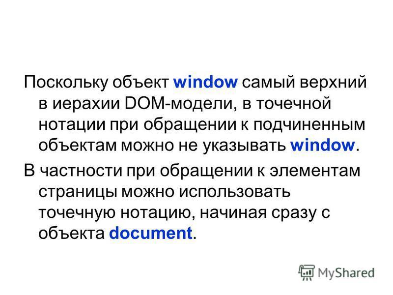 Поскольку объект window самый верхний в иерархии DOM-модели, в точечной нотации при обращении к подчиненным объектам можно не указывать window. В частности при обращении к элементам страницы можно использовать точечную нотацию, начиная сразу с объект