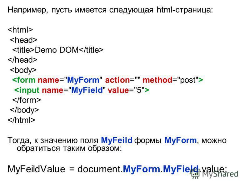 Например, пусть имеется следующая html-страница: Demo DOM Тогда, к значению поля MyFeild формы MyForm, можно обратиться таким образом: MyFeildValue = document.MyForm.MyField.value;