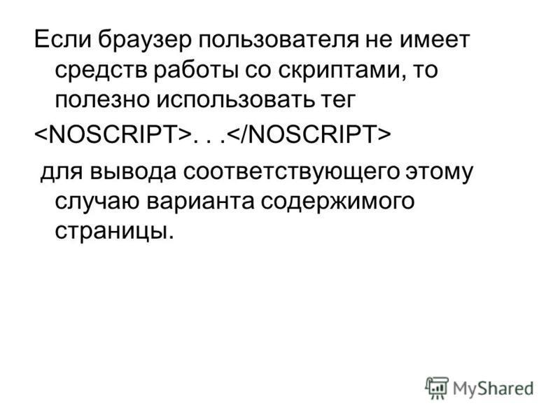 Если браузер пользователя не имеет средств работы со скриптами, то полезно использовать тег... для вывода соответствующего этому случаю варианта содержимого страницы.