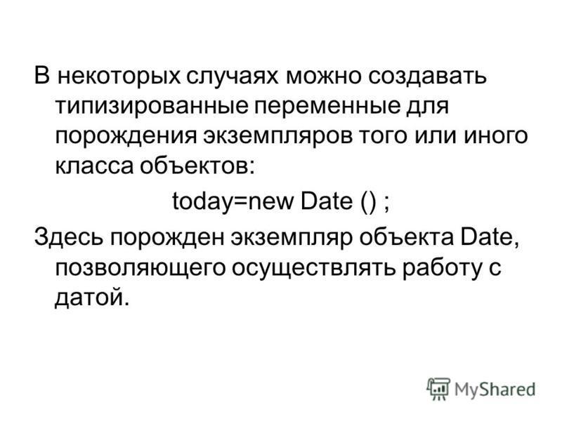 В некоторых случаях можно создавать типизированные переменные для порождения экземпляров того или иного класса объектов: today=new Date () ; Здесь порожден экземпляр объекта Date, позволяющего осуществлять работу с датой.