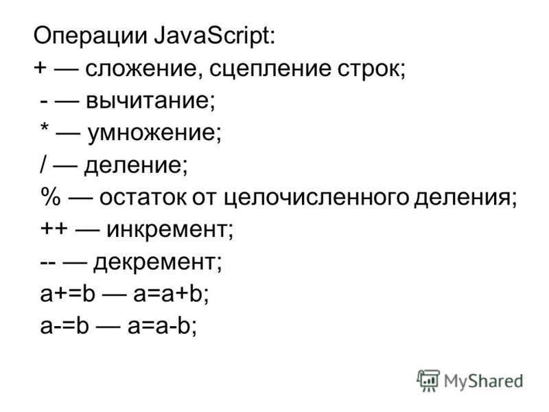 Операции JavaScript: + сложение, сцепление строк; - вычитание; * умножение; / деление; % остаток от целочисленного деления; ++ инкремент; -- декремент; а+=b а=а+b; а-=b a=a-b;