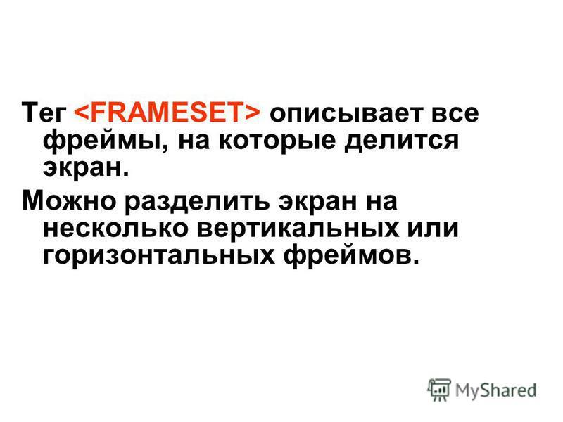 Тег описывает все фреймы, на которые делится экран. Можно разделить экран на несколько вертикальных или горизонтальных фреймов.