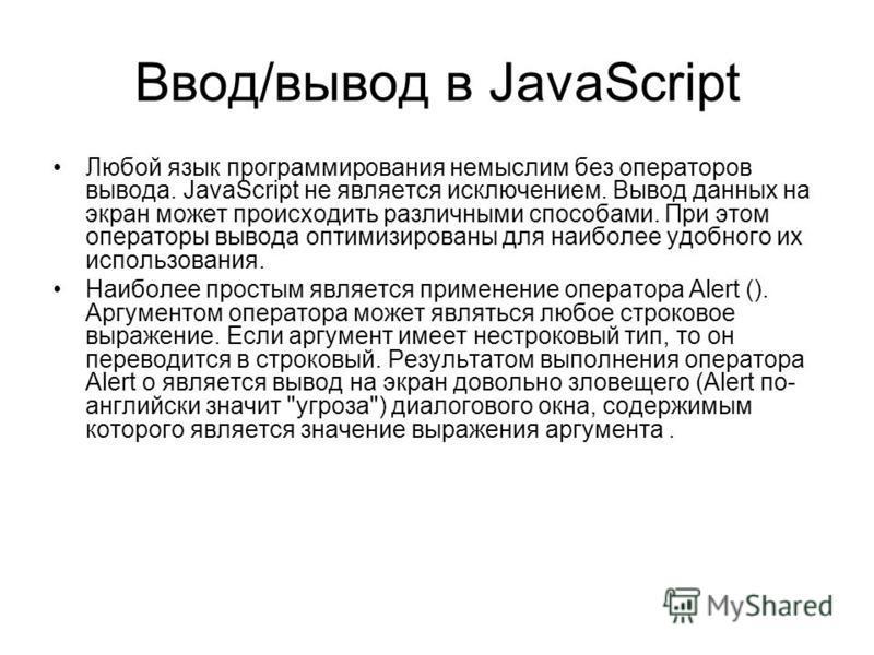 Ввод/вывод в JavaScript Любой язык программирования немыслим без операторов вывода. JavaScript не является исключением. Вывод данных на экран может происходить различными способами. При этом операторы вывода оптимизированы для наиболее удобного их ис