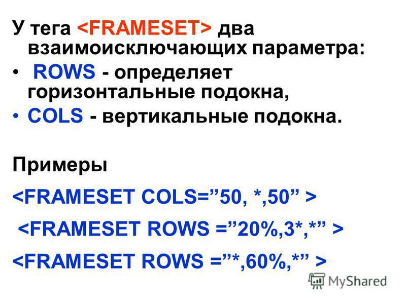У тега два взаимоисключающих параметра: ROWS - определяет горизонтальные подокна, COLS - вертикальные подокна. Примеры