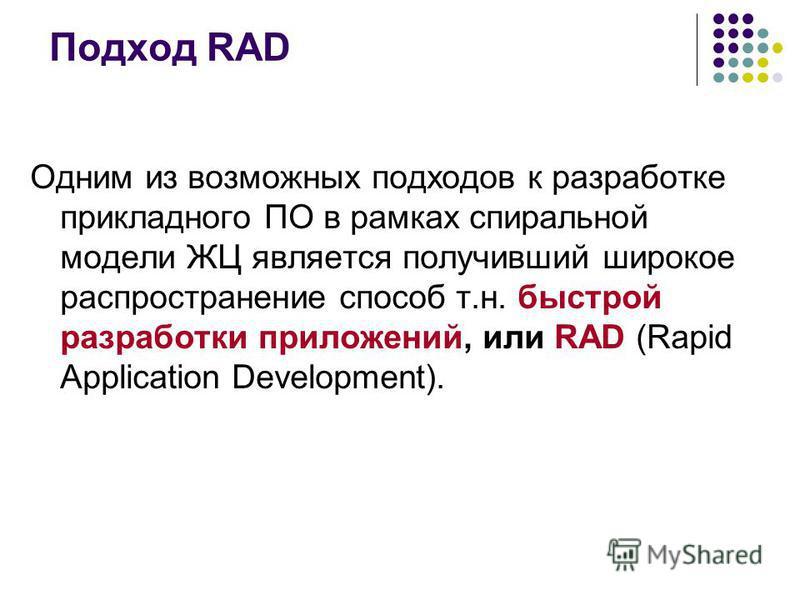 Подход RAD Одним из возможных подходов к разработке прикладного ПО в рамках спиральной модели ЖЦ является получивший широкое распространение способ т.н. быстрой разработки приложений, или RAD (Rapid Application Development).