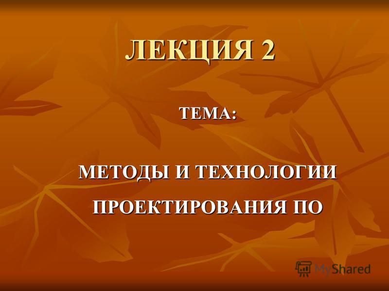 ЛЕКЦИЯ 2 ТЕМА: МЕТОДЫ И ТЕХНОЛОГИИ ПРОЕКТИРОВАНИЯ ПО