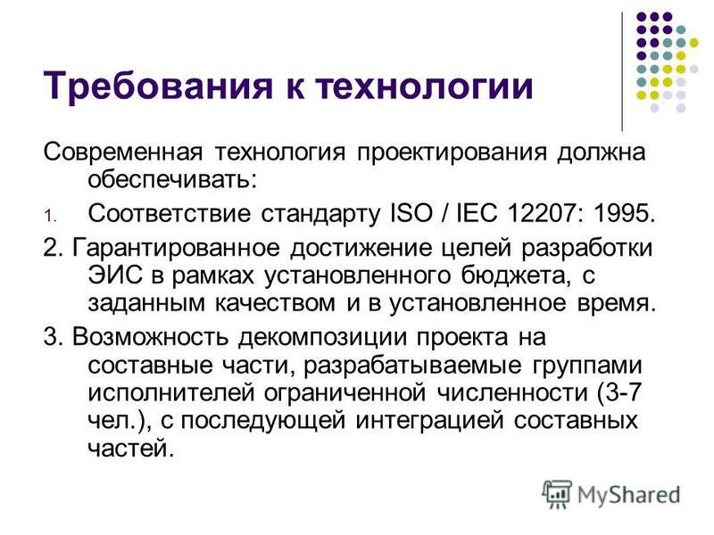 Требования к технологии Современная технология проектирования должна обеспечивать: 1. Соответствие стандарту ISO / IEC 12207: 1995. 2. Гарантированное достижение целей разработки ЭИС в рамках установленного бюджета, с заданным качеством и в установле