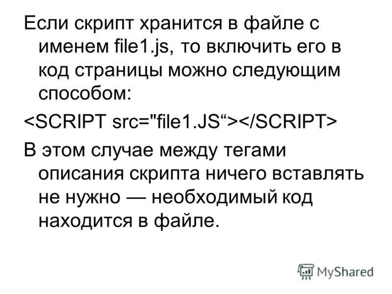 Если скрипт хранится в файле с именем file1.js, то включить его в код страницы можно следующим способом: В этом случае между тегами описания скрипта ничего вставлять не нужно необходимый код находится в файле.