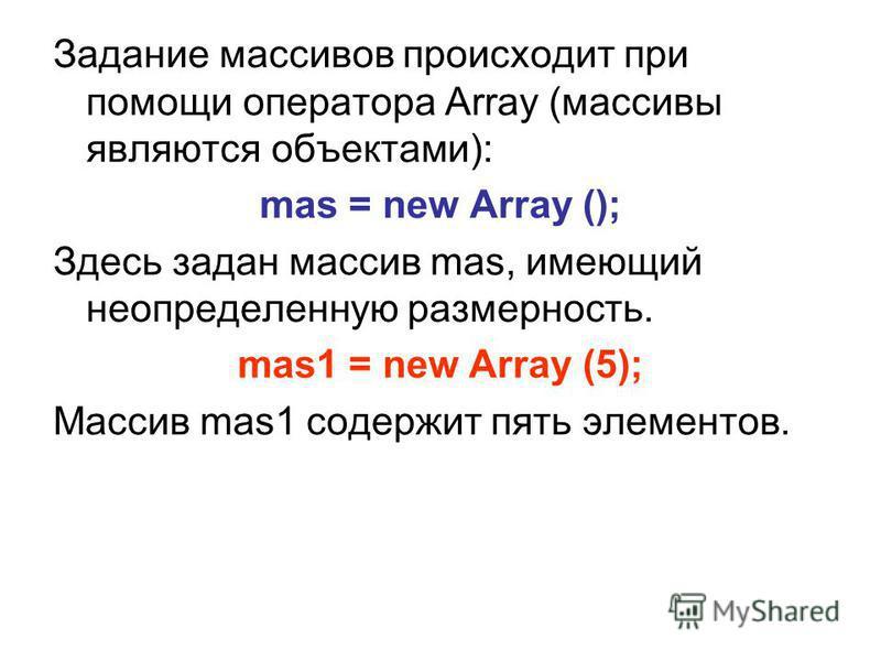 Задание массивов происходит при помощи оператора Array (массивы являются объектами): mas = new Array (); Здесь задан массив mas, имеющий неопределенную размерность. mas1 = new Array (5); Массив mas1 содержит пять элементов.