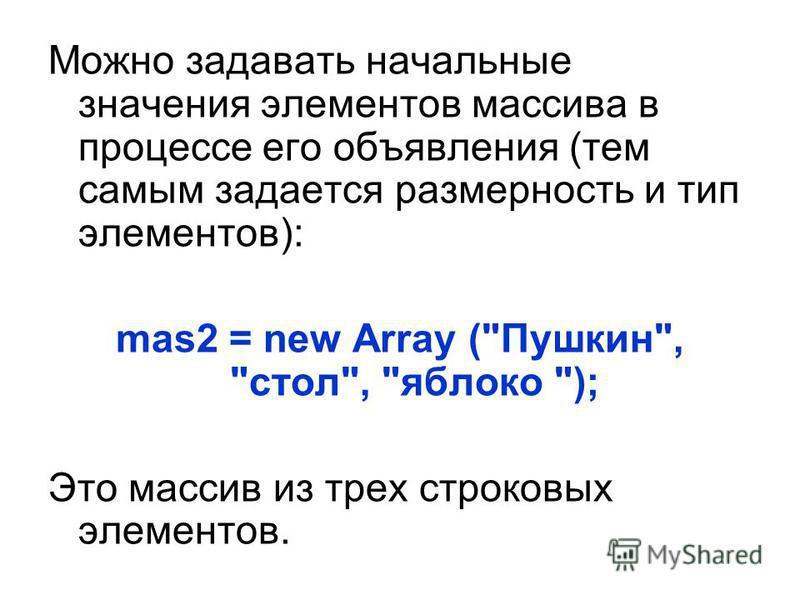 Можно задавать начальные значения элементов массива в процессе его объявления (тем самым задается размерность и тип элементов): mas2 = new Array (Пушкин, стол, яблоко ); Это массив из трех строковых элементов.