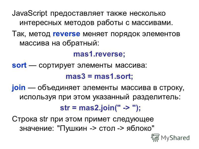 JavaScript предоставляет также несколько интересных методов работы с массивами. Так, метод reverse меняет порядок элементов массива на обратный: mas1.reverse; sort сортирует элементы массива: mas3 = mas1.sort; join объединяет элементы массива в строк