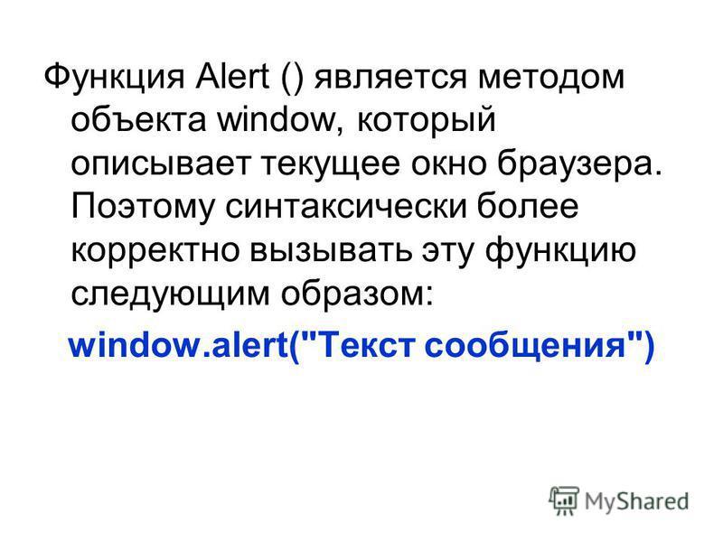 Функция Alert () является методом объекта window, который описывает текущее окно браузера. Поэтому синтаксически более корректно вызывать эту функцию следующим образом: window.alert(Текст сообщения)
