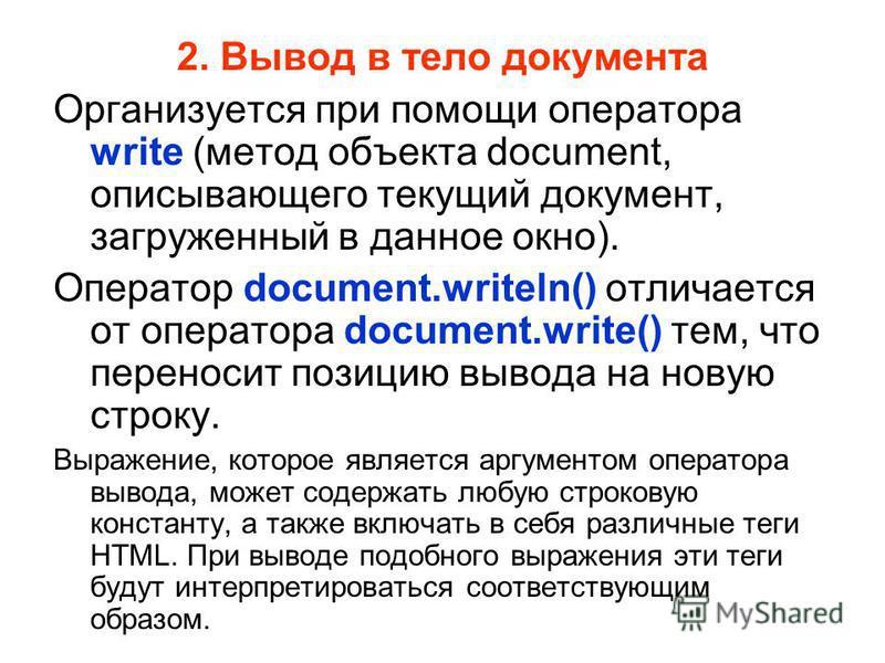 2. Вывод в тело документа Организуется при помощи оператора write (метод объекта document, описывающего текущий документ, загруженный в данное окно). Оператор document.writeln() отличается от оператора document.write() тем, что переносит позицию выво