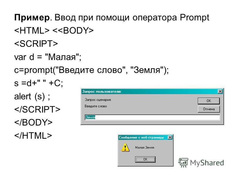 Пример. Ввод при помощи оператора Prompt var d = Малая; c=prompt(Введите слово, Земля); s =d+  +C; alert (s) ;