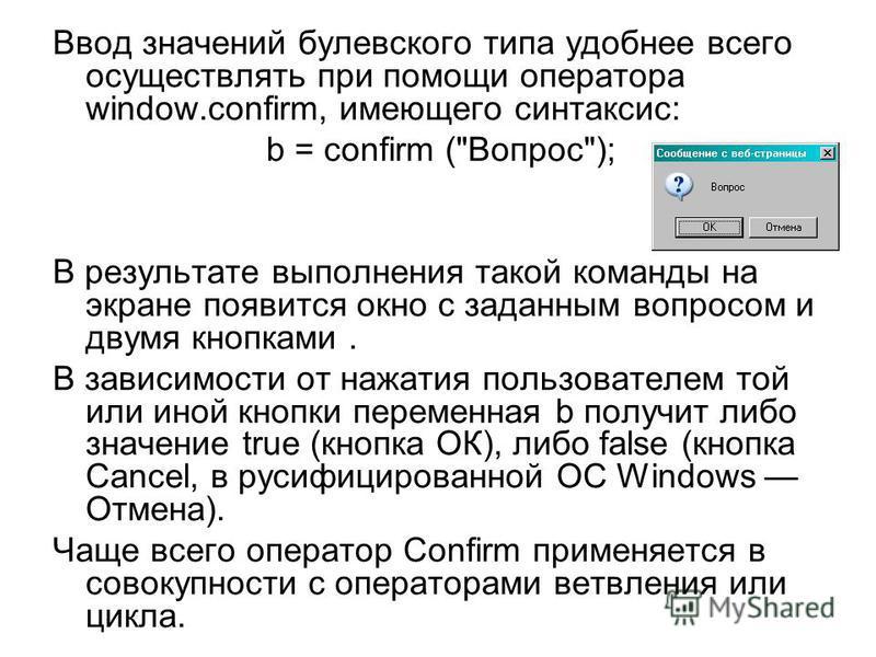 Ввод значений булевского типа удобнее всего осуществлять при помощи оператора window.confirm, имеющего синтаксис: b = confirm (