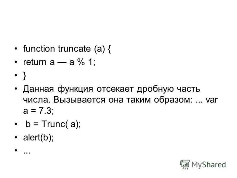 function truncate (a) { return a а % 1; } Данная функция отсекает дробную часть числа. Вызывается она таким образом:... var a = 7.3; b = Trunc( a); alert(b);...