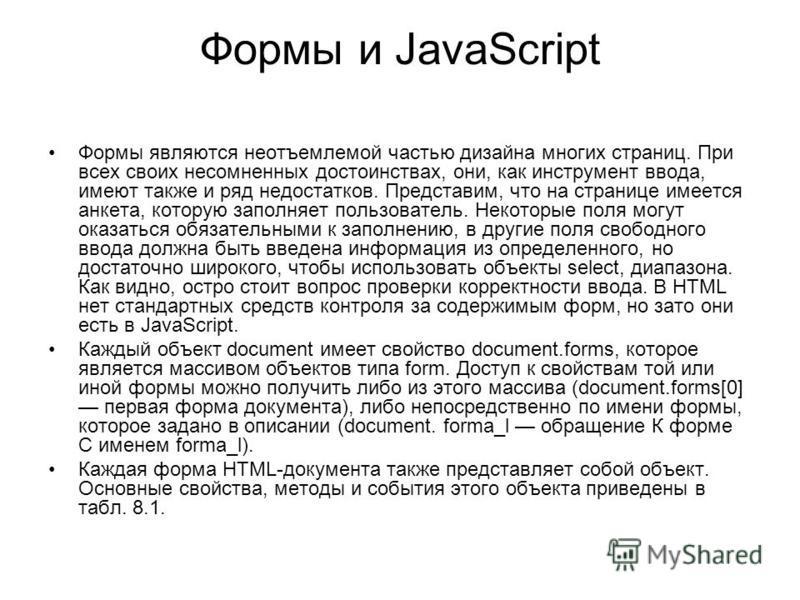 Формы и JavaScript Формы являются неотъемлемой частью дизайна многих страниц. При всех своих несомненных достоинствах, они, как инструмент ввода, имеют также и ряд недостатков. Представим, что на странице имеется анкета, которую заполняет пользовател