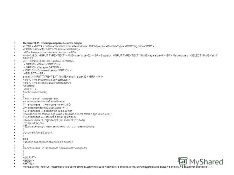 Листинг 8.11. Проверка правильности ввода Анкета пользователя. Часть 1. Ф.И.О : Возраст : Мастерство : Ламер Юзер Хакер Элитный хакер e-mail : function usercheck() { // em e-mail пользователя. em = document.fоrma2.email.value; // 1-е условие. непусто