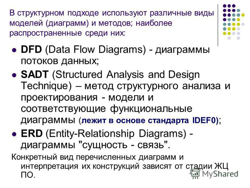 В структурном подходе используют различные виды моделей (диаграмм) и методов; наиболее распространенные среди них: DFD (Data Flow Diagrams) - диаграммы потоков данных; SADT (Structured Analysis and Design Technique) – метод структурного анализа и про
