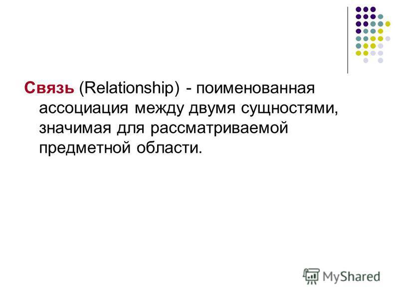Связь (Relationship) - поименованная ассоциация между двумя сущностями, значимая для рассматриваемой предметной области.