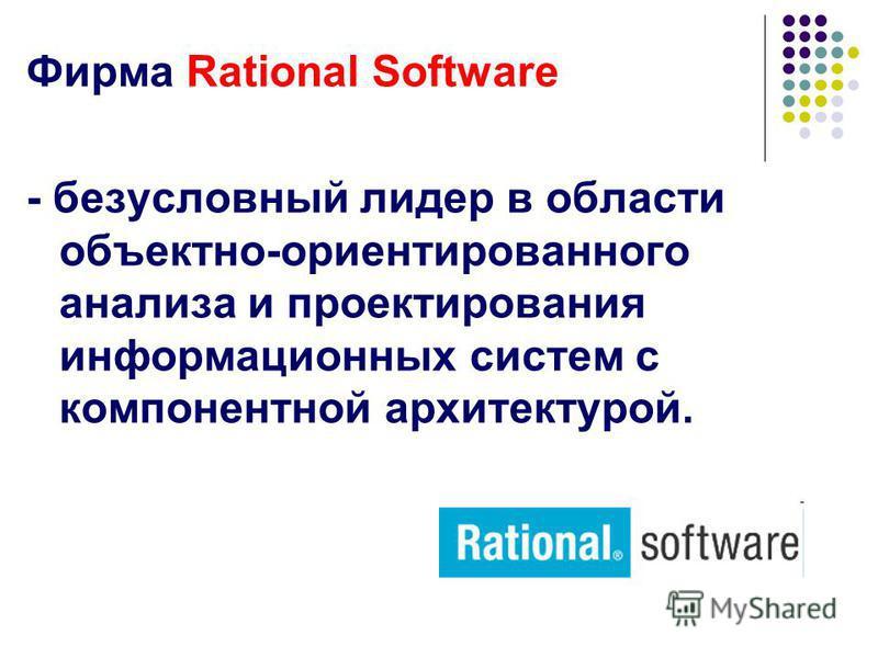 Фирма Rational Software - безусловный лидер в области объектно-ориентированного анализа и проектирования информационных систем с компонентной архитектурой.