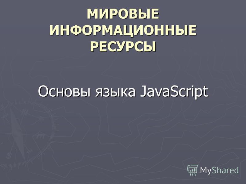 МИРОВЫЕ ИНФОРМАЦИОННЫЕ РЕСУРСЫ Основы языка JavaScript