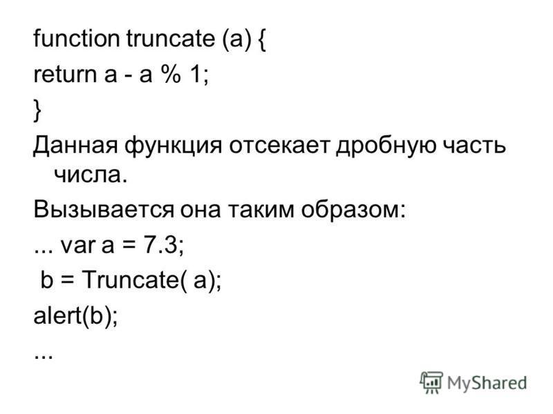 function truncate (a) { return a - а % 1; } Данная функция отсекает дробную часть числа. Вызывается она таким образом:... var a = 7.3; b = Truncate( a); alert(b);...