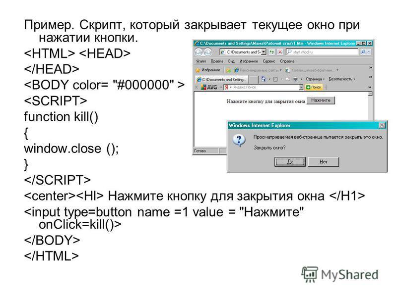 Пример. Скрипт, который закрывает текущее окно при нажатии кнопки. function kill() { window.close (); } Нажмите кнопку для закрытия окна