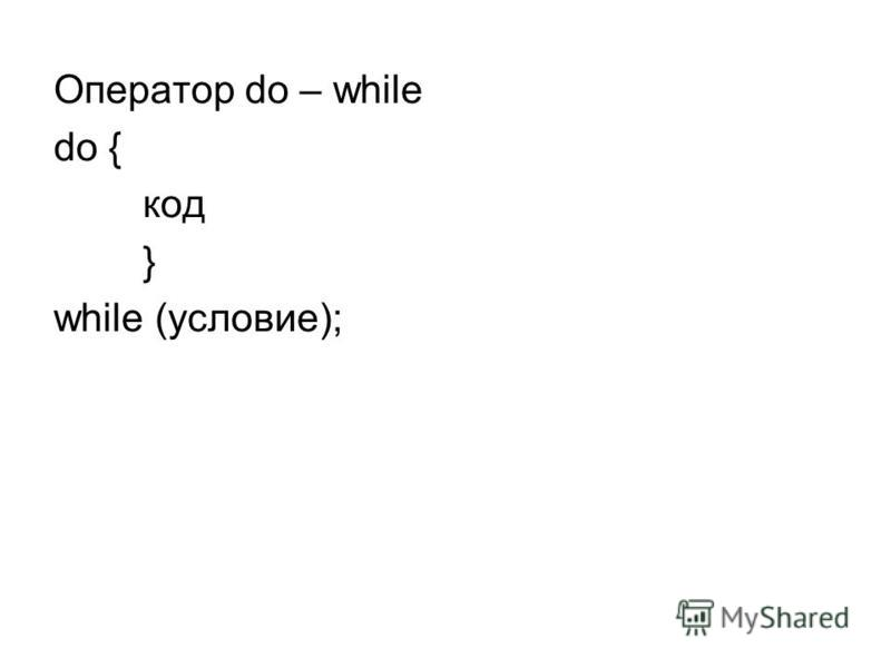 Оператор do – while do { код } while (условие);