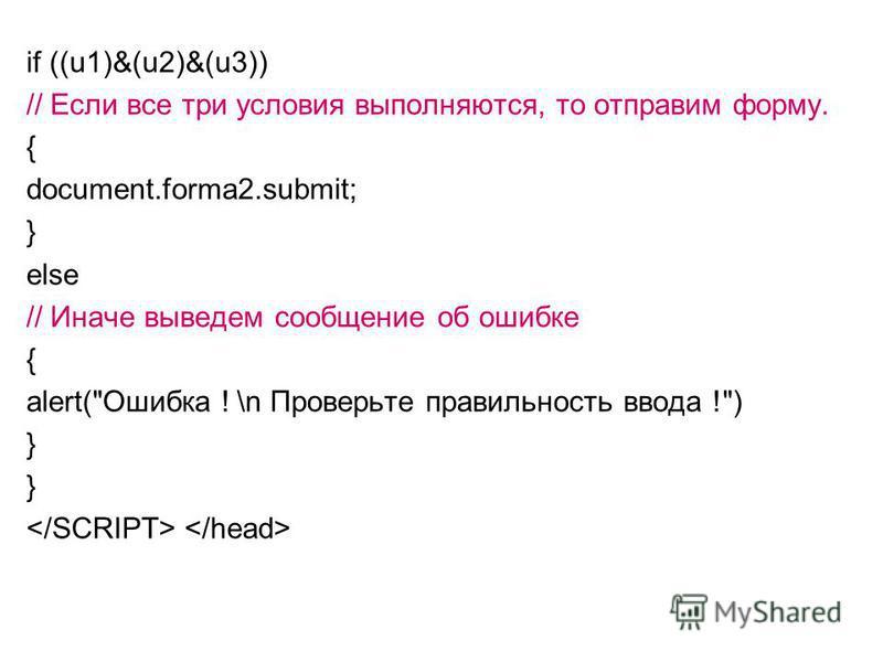 if ((u1)&(u2)&(u3)) // Если все три условия выполняются, то отправим форму. { document.forma2.submit; } else // Иначе выведем сообщение об ошибке { alert(Ошибка ! \n Проверьте правильность ввода !) }